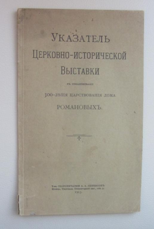 Указатель церковно-исторической выставки в ознаменование 300-летия царствования дома Романовых. 1913